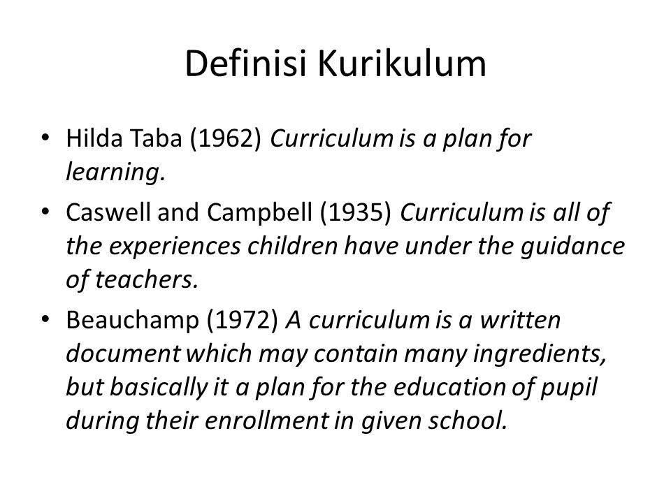 Definisi Kurikulum Hilda Taba (1962) Curriculum is a plan for learning. Caswell and Campbell (1935) Curriculum is all of the experiences children have