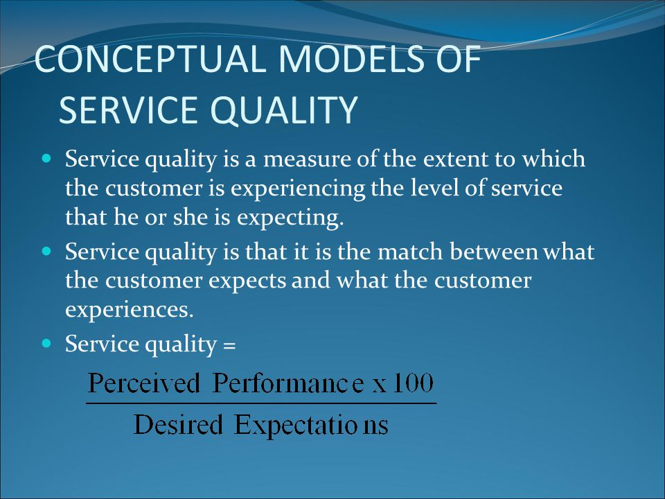 CONCEPTUAL MODELS OF SERVICE QUALITY Service quality is a measure of the extent to which the customer is experiencing the level of service that he or