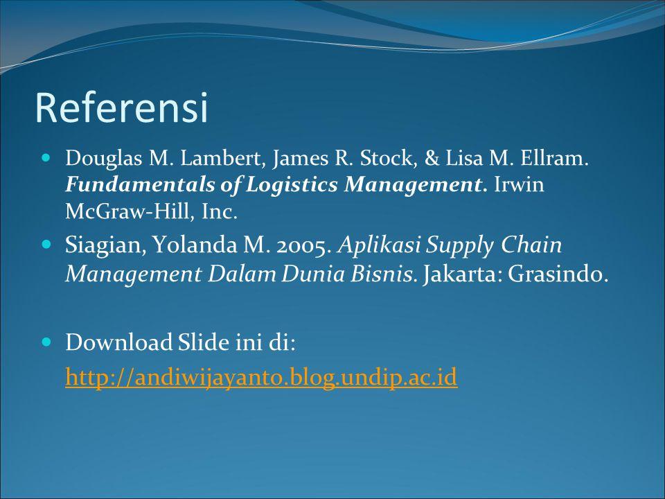 Referensi Douglas M. Lambert, James R. Stock, & Lisa M. Ellram. Fundamentals of Logistics Management. Irwin McGraw-Hill, Inc. Siagian, Yolanda M. 2005