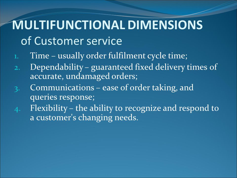 MULTIFUNCTIONAL DIMENSIONS of Customer service 1. Time – usually order fulfilment cycle time; 2. Dependability – guaranteed fixed delivery times of ac