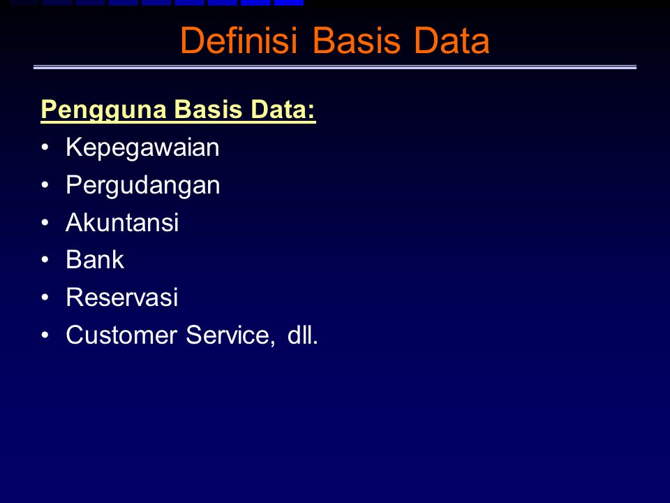 Definisi Basis Data Pengguna Basis Data: Kepegawaian Pergudangan Akuntansi Bank Reservasi Customer Service, dll.