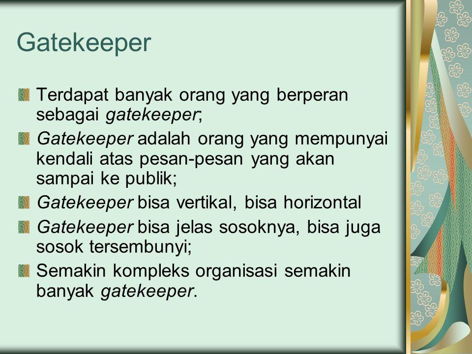 Gatekeeper Terdapat banyak orang yang berperan sebagai gatekeeper; Gatekeeper adalah orang yang mempunyai kendali atas pesan-pesan yang akan sampai ke publik; Gatekeeper bisa vertikal, bisa horizontal Gatekeeper bisa jelas sosoknya, bisa juga sosok tersembunyi; Semakin kompleks organisasi semakin banyak gatekeeper.