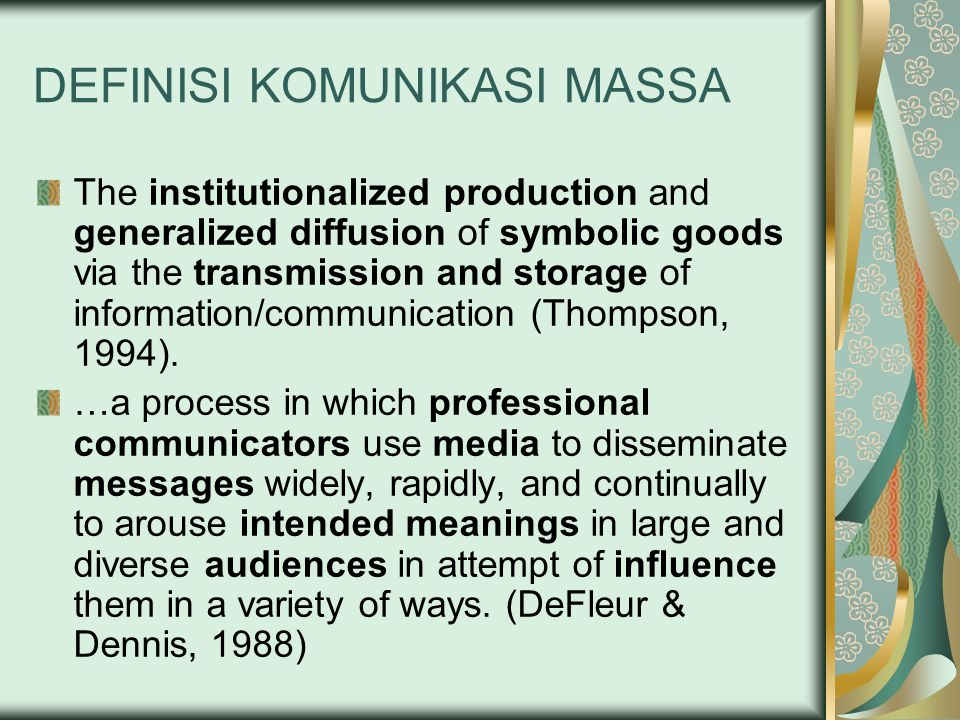 DEFINISI LAIN …refers to the process by which a complex organization with the aid of one or more machines produces and transmits public messages that are directed at large, heterogeneous, and scattered audiences (Dominick, 2002).