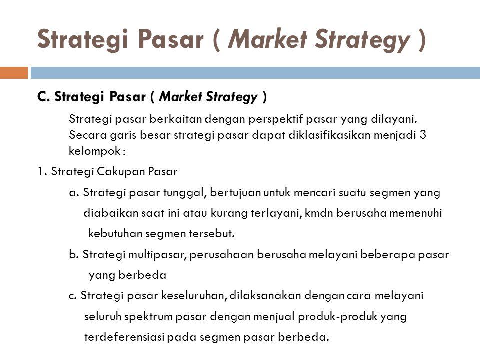 Strategi Pasar ( Market Strategy ) C. Strategi Pasar ( Market Strategy ) Strategi pasar berkaitan dengan perspektif pasar yang dilayani. Secara garis