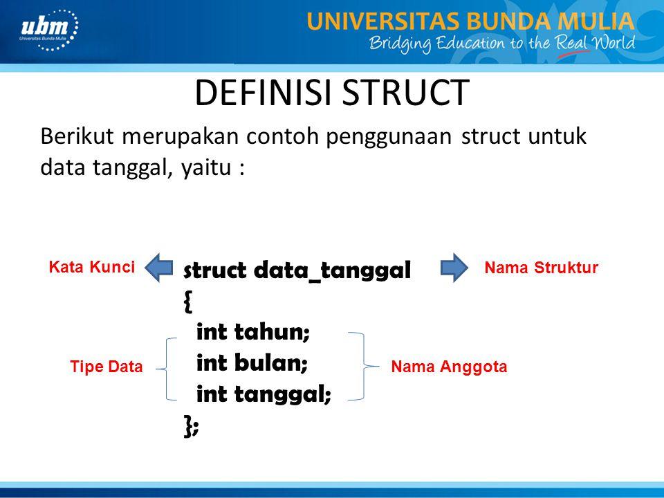 AKSES STRUCT Untuk mengakses struct, diperlukan titik (.) Berikut merupakan struktur pemanggilan struct, yaitu : Contoh : data_tanggal tgl; tgl.tahun = 2014; tgl.bulan = 10; tgl.tanggal = 2; namaVariabelStruct.identifier