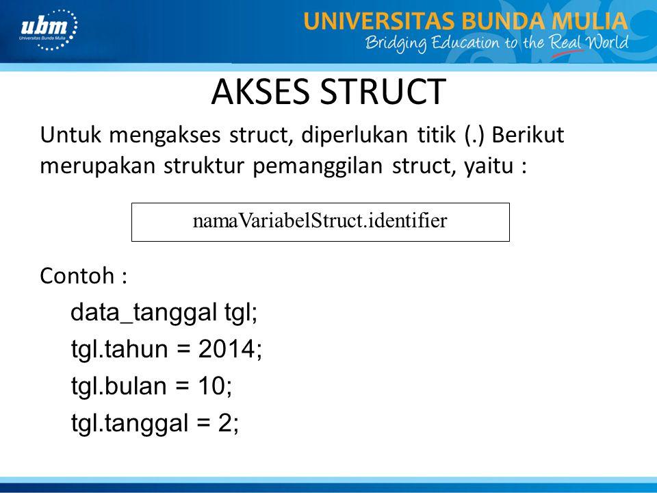 AKSES STRUCT Untuk mengakses struct, diperlukan titik (.) Berikut merupakan struktur pemanggilan struct, yaitu : Contoh : data_tanggal tgl; tgl.tahun
