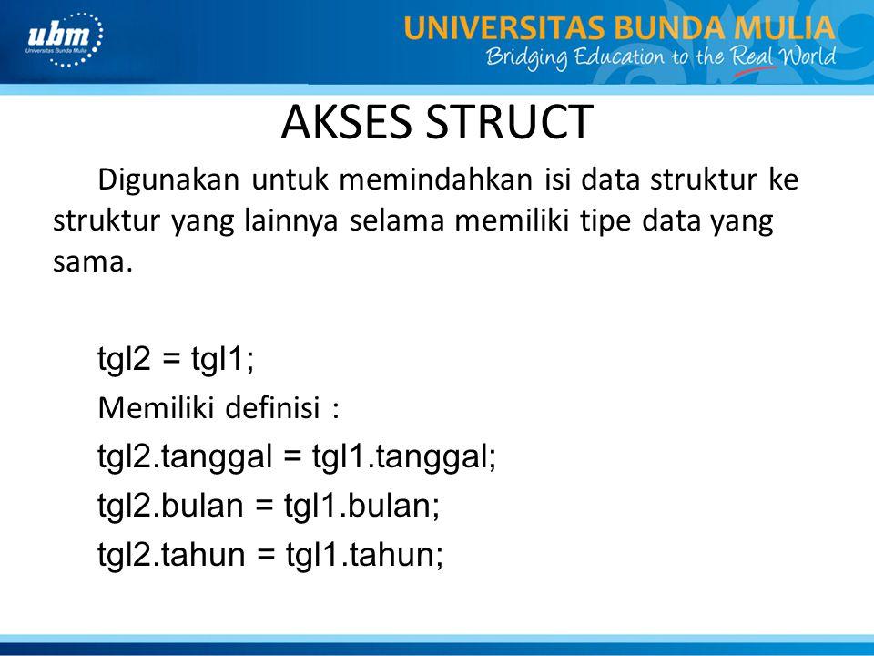 AKSES STRUCT Digunakan untuk memindahkan isi data struktur ke struktur yang lainnya selama memiliki tipe data yang sama. tgl2 = tgl1; Memiliki definis