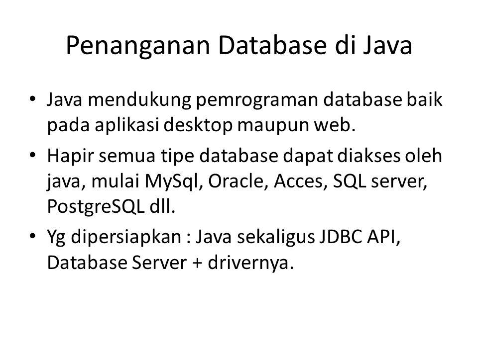 Penanganan Database di Java Java mendukung pemrograman database baik pada aplikasi desktop maupun web. Hapir semua tipe database dapat diakses oleh ja