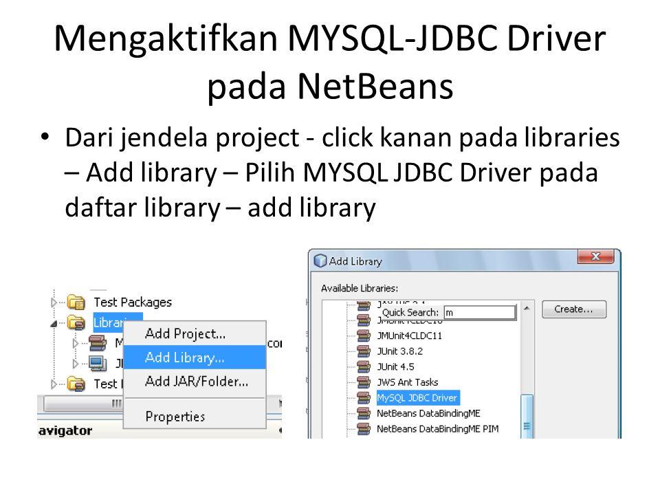 Mengaktifkan MYSQL-JDBC Driver pada NetBeans Dari jendela project - click kanan pada libraries – Add library – Pilih MYSQL JDBC Driver pada daftar lib