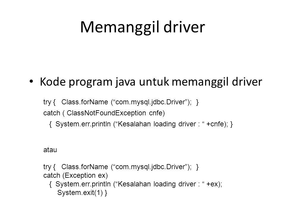 Memanggil driver Class.forName ( com.mysql.jdbc.Driver ); Berfungsi memanggil class driver, jika tidak berhasil akan diterima ClassNotFoundException atau Exception