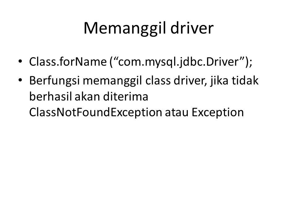 "Memanggil driver Class.forName (""com.mysql.jdbc.Driver""); Berfungsi memanggil class driver, jika tidak berhasil akan diterima ClassNotFoundException a"