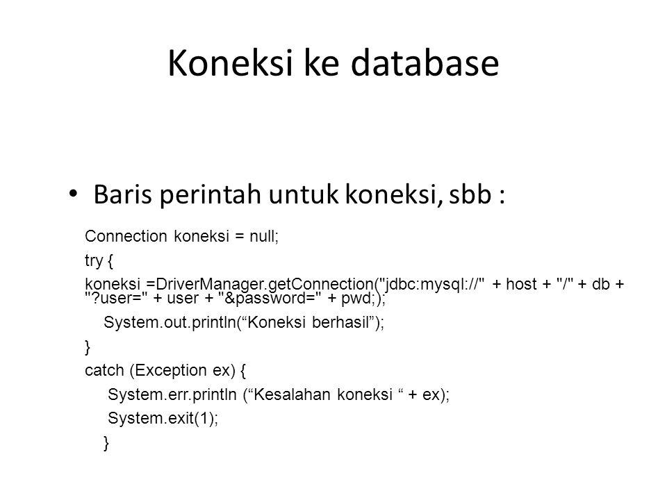 Koneksi ke Database Arti baris perintah : koneksi =DriverManager.getConnection( jdbc:mysql://localhost/dbpenjualan , root , rahasia ); Menghubungkan ke database MYSQL : Host: Localhost Database : dbpenjualan User: root Password: rahasia