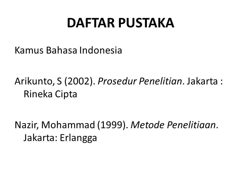 DAFTAR PUSTAKA Kamus Bahasa Indonesia Arikunto, S (2002). Prosedur Penelitian. Jakarta : Rineka Cipta Nazir, Mohammad (1999). Metode Penelitiaan. Jaka
