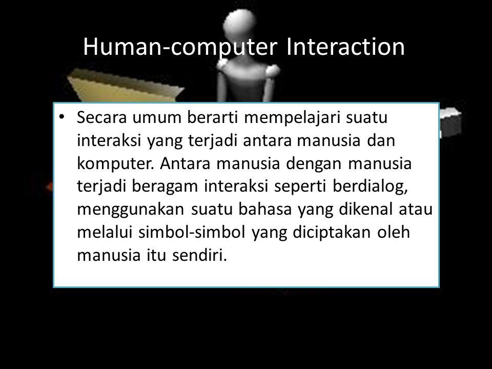 Human-computer Interaction Secara umum berarti mempelajari suatu interaksi yang terjadi antara manusia dan komputer. Antara manusia dengan manusia ter