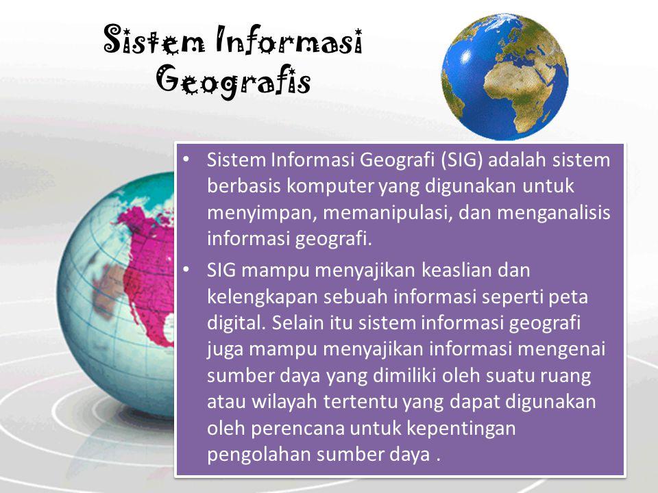Sistem Informasi Geografis Sistem Informasi Geografi (SIG) adalah sistem berbasis komputer yang digunakan untuk menyimpan, memanipulasi, dan menganalisis informasi geografi.