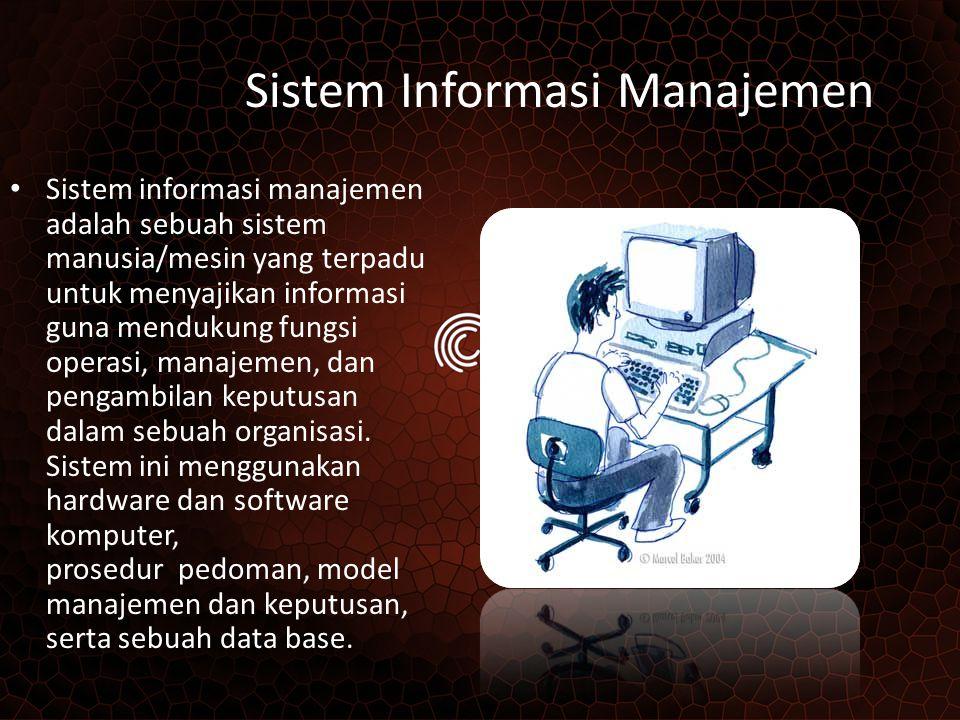 Sistem Informasi Manajemen Sistem informasi manajemen adalah sebuah sistem manusia/mesin yang terpadu untuk menyajikan informasi guna mendukung fungsi operasi, manajemen, dan pengambilan keputusan dalam sebuah organisasi.
