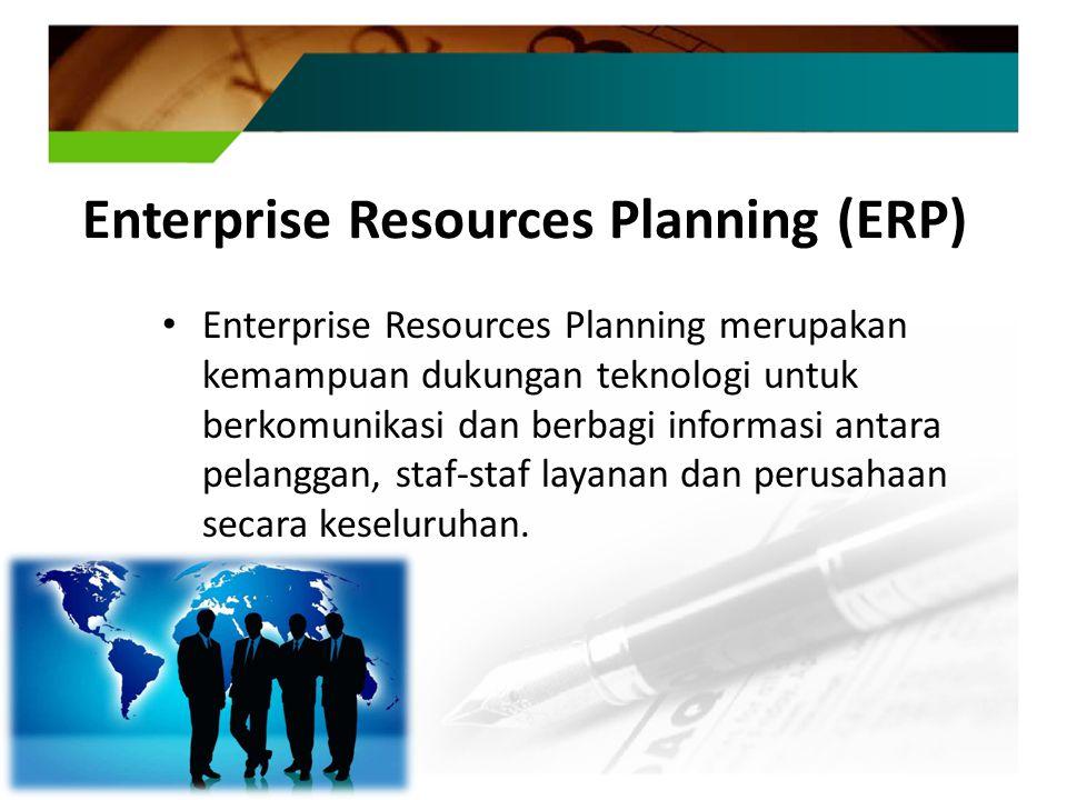 Enterprise Resources Planning (ERP) Enterprise Resources Planning merupakan kemampuan dukungan teknologi untuk berkomunikasi dan berbagi informasi antara pelanggan, staf-staf layanan dan perusahaan secara keseluruhan.