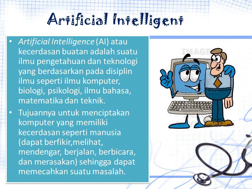 Artificial Intelligent Artificial Intelligence (AI) atau kecerdasan buatan adalah suatu ilmu pengetahuan dan teknologi yang berdasarkan pada disiplin ilmu seperti ilmu komputer, biologi, psikologi, ilmu bahasa, matematika dan teknik.