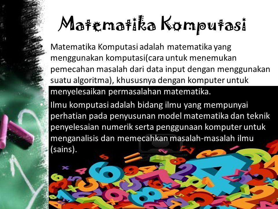 Matematika Komputasi Matematika Komputasi adalah matematika yang menggunakan komputasi(cara untuk menemukan pemecahan masalah dari data input dengan menggunakan suatu algoritma), khususnya dengan komputer untuk menyelesaikan permasalahan matematika.