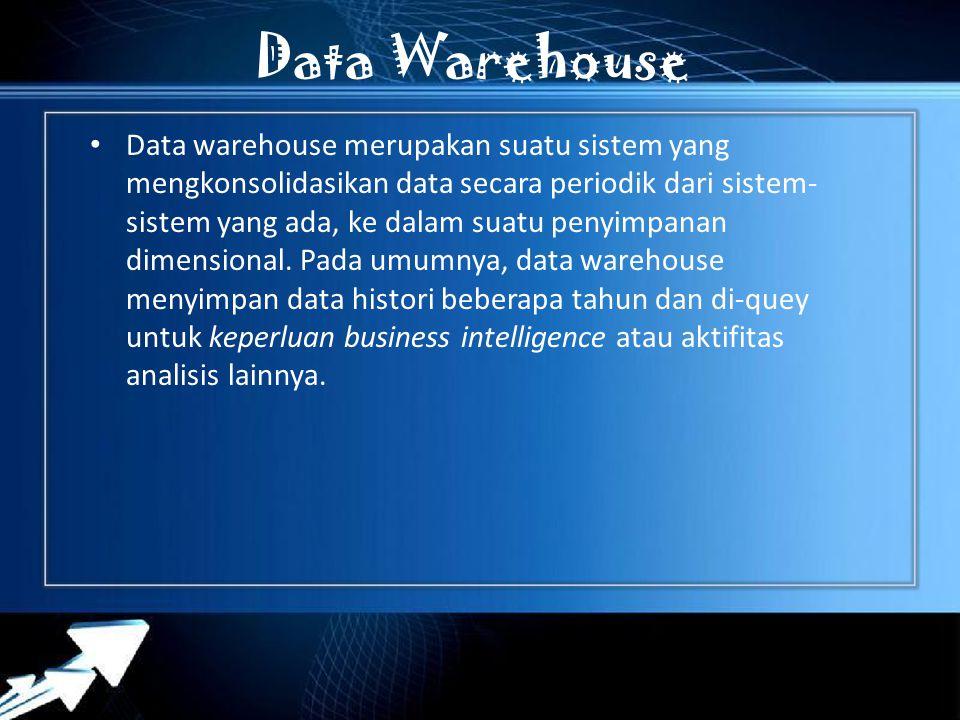 Data Warehouse Data warehouse merupakan suatu sistem yang mengkonsolidasikan data secara periodik dari sistem- sistem yang ada, ke dalam suatu penyimpanan dimensional.