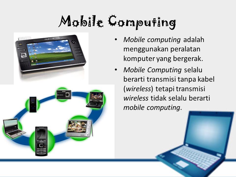 Mobile Computing Mobile computing adalah menggunakan peralatan komputer yang bergerak. Mobile Computing selalu berarti transmisi tanpa kabel (wireless