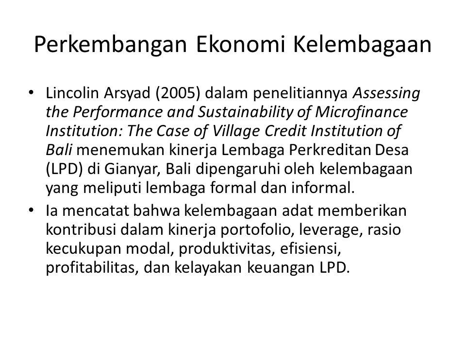Perkembangan Ekonomi Kelembagaan Lincolin Arsyad (2005) dalam penelitiannya Assessing the Performance and Sustainability of Microfinance Institution: The Case of Village Credit Institution of Bali menemukan kinerja Lembaga Perkreditan Desa (LPD) di Gianyar, Bali dipengaruhi oleh kelembagaan yang meliputi lembaga formal dan informal.