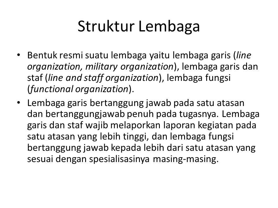 Struktur Lembaga Bentuk resmi suatu lembaga yaitu lembaga garis (line organization, military organization), lembaga garis dan staf (line and staff organization), lembaga fungsi (functional organization).