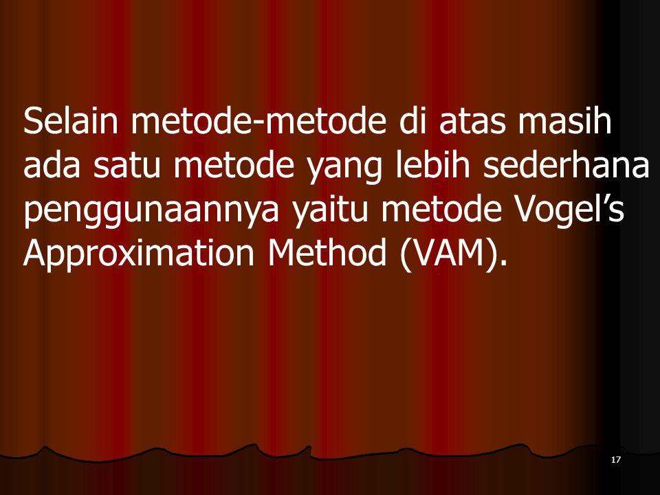 17 Selain metode-metode di atas masih ada satu metode yang lebih sederhana penggunaannya yaitu metode Vogel's Approximation Method (VAM).