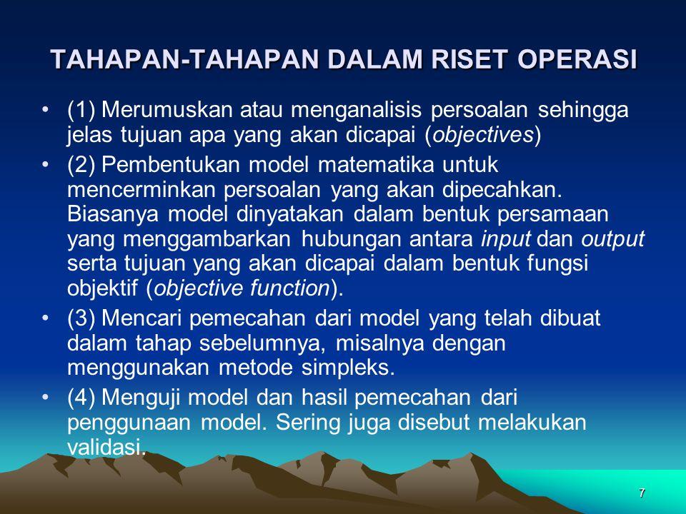 7 TAHAPAN-TAHAPAN DALAM RISET OPERASI (1) Merumuskan atau menganalisis persoalan sehingga jelas tujuan apa yang akan dicapai (objectives) (2) Pembentu