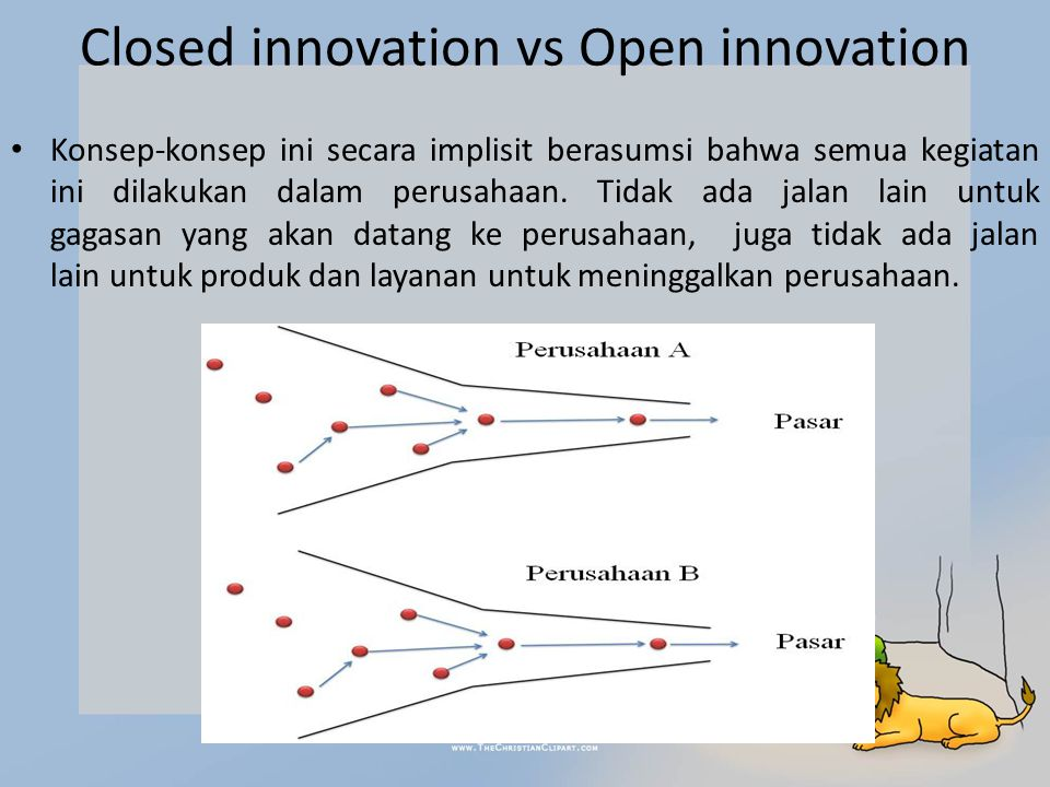 Closed innovation vs Open innovation Konsep-konsep ini secara implisit berasumsi bahwa semua kegiatan ini dilakukan dalam perusahaan.