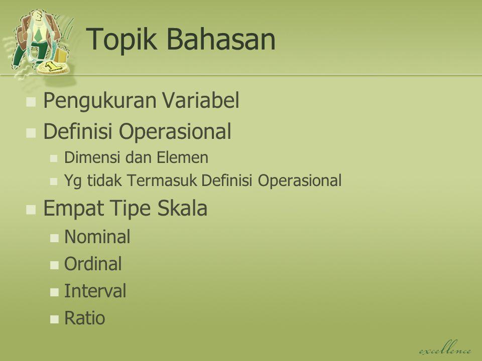 Topik Bahasan Pengukuran Variabel Definisi Operasional Dimensi dan Elemen Yg tidak Termasuk Definisi Operasional Empat Tipe Skala Nominal Ordinal Interval Ratio