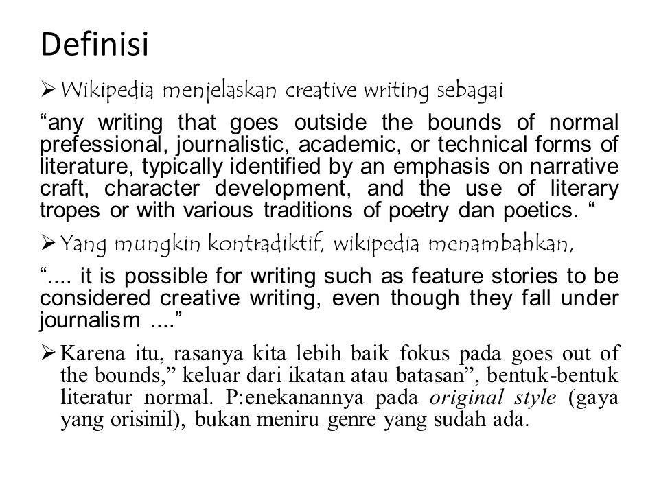 Definisi  Wikipedia menjelaskan creative writing sebagai any writing that goes outside the bounds of normal prefessional, journalistic, academic, or technical forms of literature, typically identified by an emphasis on narrative craft, character development, and the use of literary tropes or with various traditions of poetry dan poetics.