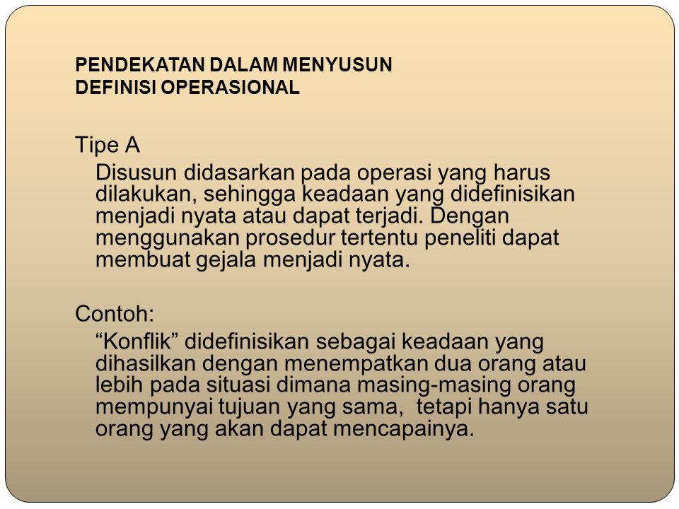 PENDEKATAN DALAM MENYUSUN DEFINISI OPERASIONAL Tipe A Disusun didasarkan pada operasi yang harus dilakukan, sehingga keadaan yang didefinisikan menjad