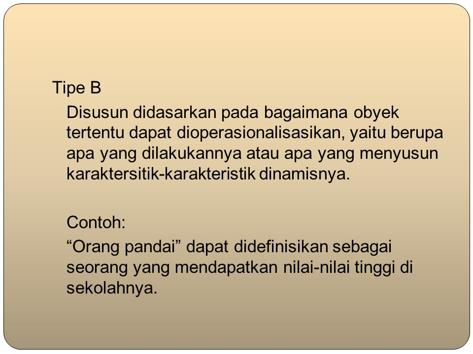Tipe B Disusun didasarkan pada bagaimana obyek tertentu dapat dioperasionalisasikan, yaitu berupa apa yang dilakukannya atau apa yang menyusun karakte