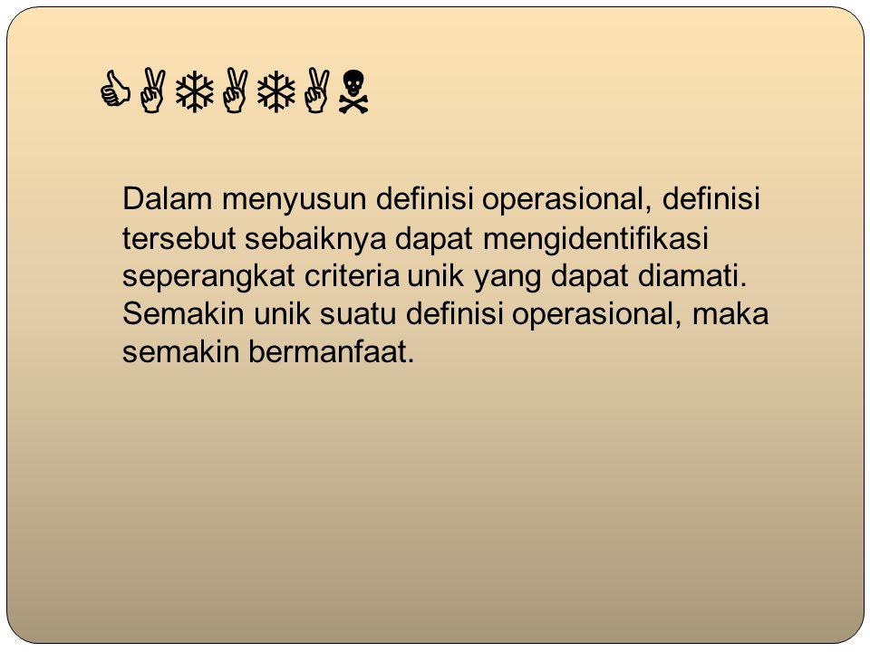 CATATAN Dalam menyusun definisi operasional, definisi tersebut sebaiknya dapat mengidentifikasi seperangkat criteria unik yang dapat diamati. Semakin