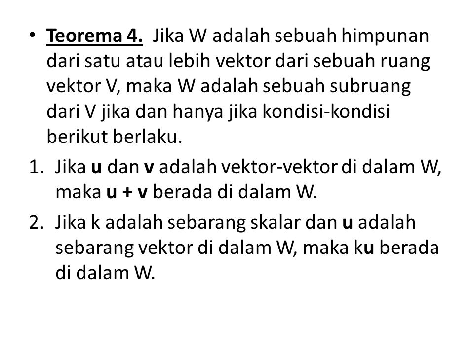 Teorema 4. Jika W adalah sebuah himpunan dari satu atau lebih vektor dari sebuah ruang vektor V, maka W adalah sebuah subruang dari V jika dan hanya j