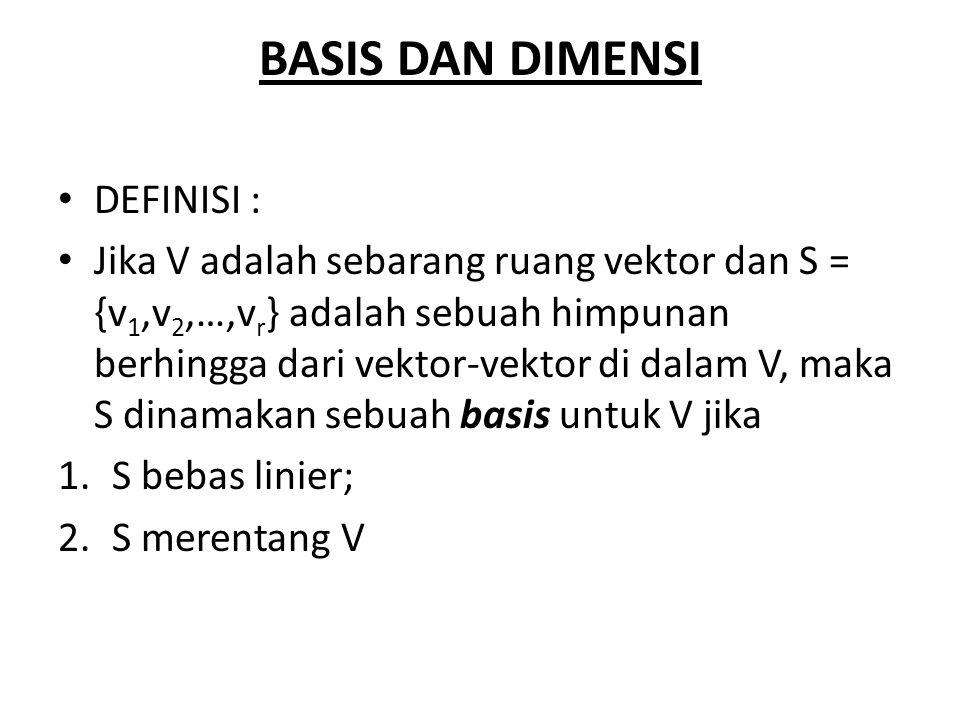 BASIS DAN DIMENSI DEFINISI : Jika V adalah sebarang ruang vektor dan S = {v 1,v 2,…,v r } adalah sebuah himpunan berhingga dari vektor-vektor di dalam