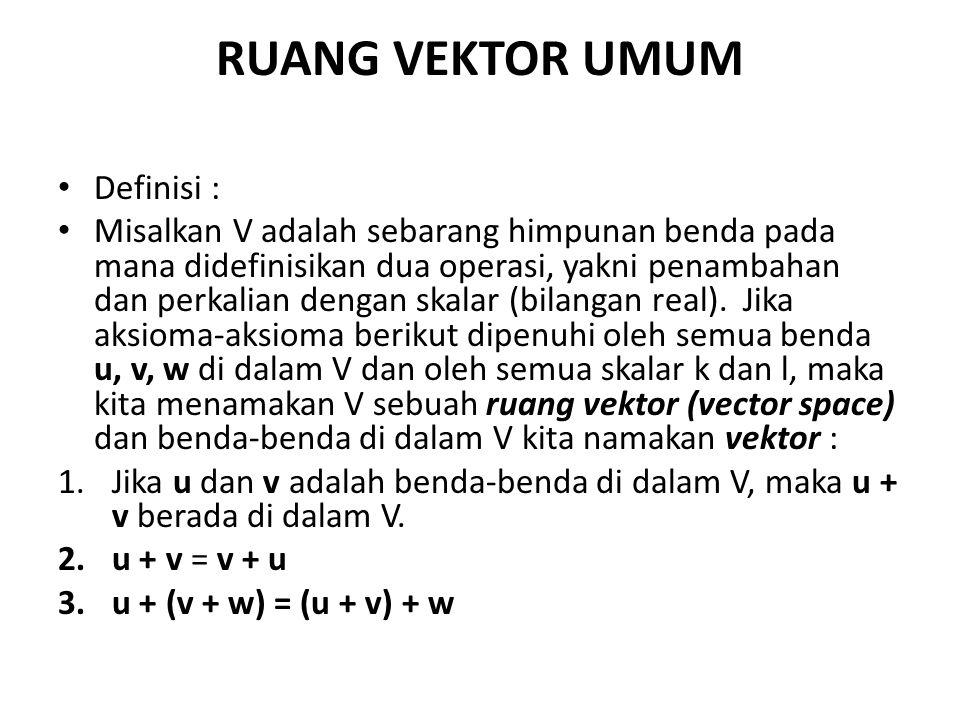 RUANG VEKTOR UMUM Definisi : Misalkan V adalah sebarang himpunan benda pada mana didefinisikan dua operasi, yakni penambahan dan perkalian dengan skal