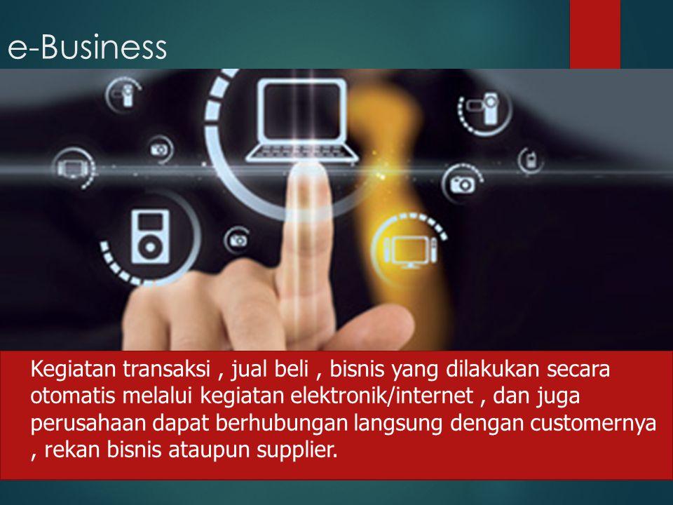 e-Business Kegiatan transaksi, jual beli, bisnis yang dilakukan secara otomatis melalui kegiatan elektronik/internet, dan juga perusahaan dapat berhub
