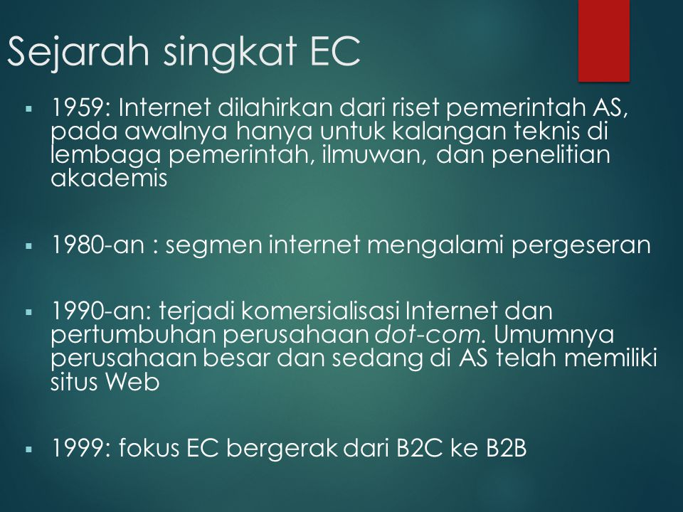 Sejarah singkat EC  2000-an : Berbagai inovasi dibidang aplikasi dari penjualan online sampai e-learning bermunculan  2001: terjadi pergerakan fokus dari B2B ke B2E, c-commerce, e-government, e-learning, dan m- commerce  EC akan terus berevolusi (growing)