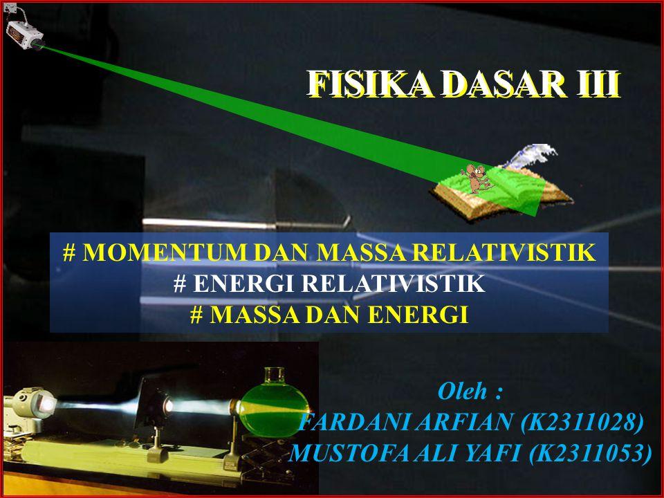 FISIKA DASAR III Oleh : FARDANI ARFIAN (K2311028) MUSTOFA ALI YAFI (K2311053) # MOMENTUM DAN MASSA RELATIVISTIK # ENERGI RELATIVISTIK # MASSA DAN ENER