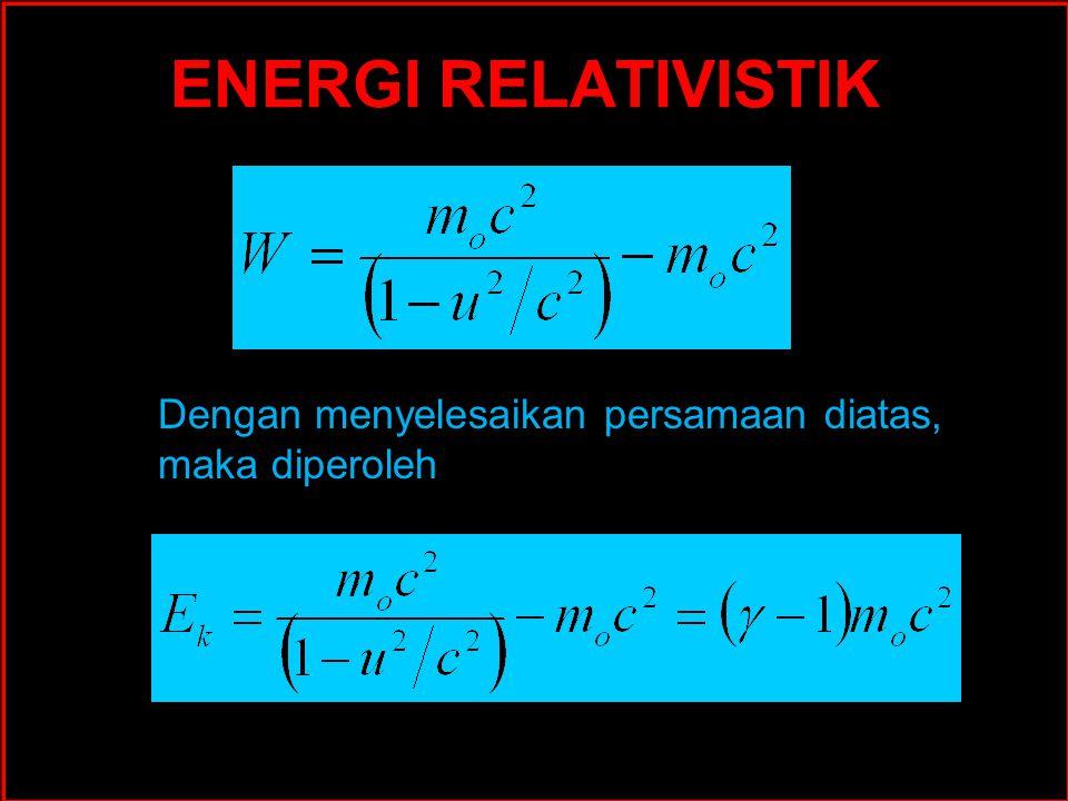 ENERGI RELATIVISTIK Dengan menyelesaikan persamaan diatas, maka diperoleh