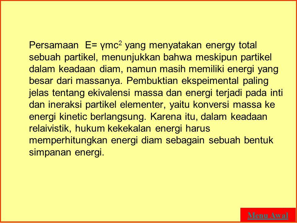 MASSA DAN ENERGI Persamaan E= γmc 2 yang menyatakan energy total sebuah partikel, menunjukkan bahwa meskipun partikel dalam keadaan diam, namun masih