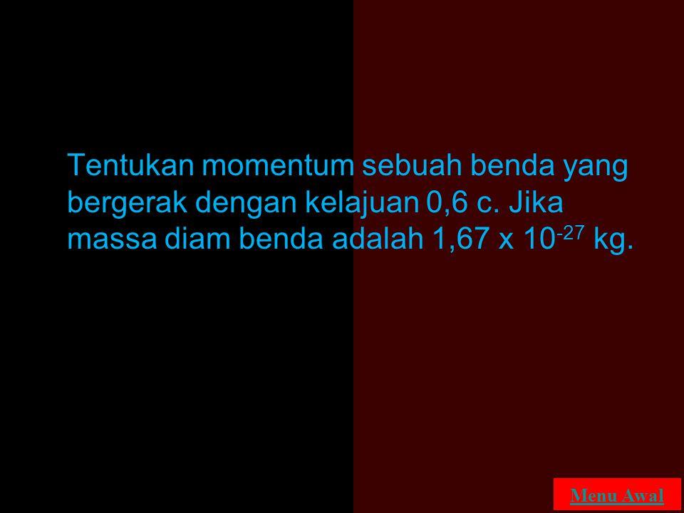 Tentukan momentum sebuah benda yang bergerak dengan kelajuan 0,6 c. Jika massa diam benda adalah 1,67 x 10 -27 kg. Menu Awal