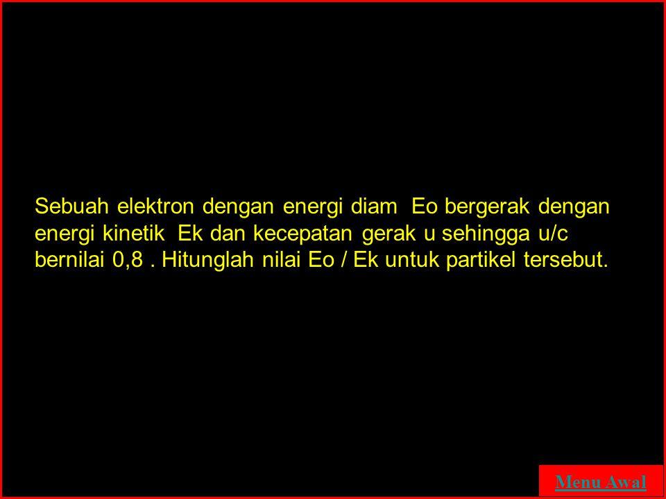 Sebuah elektron dengan energi diam Eo bergerak dengan energi kinetik Ek dan kecepatan gerak u sehingga u/c bernilai 0,8. Hitunglah nilai Eo / Ek untuk