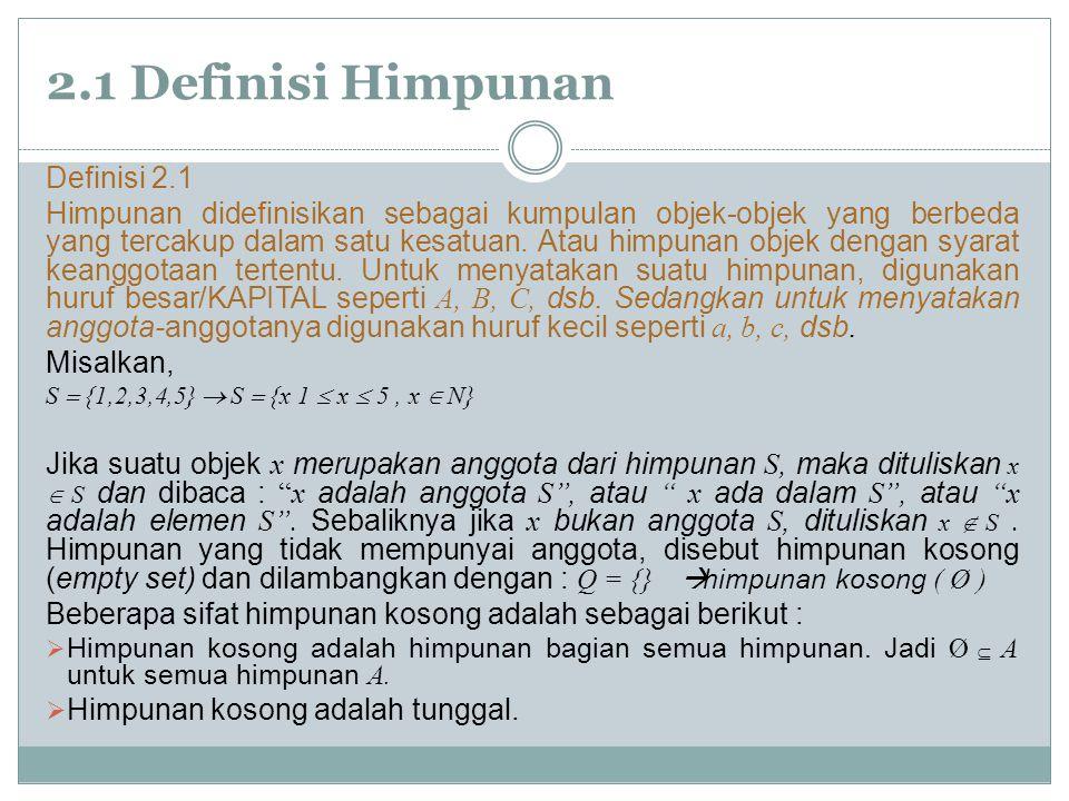 2.1 Definisi Himpunan Definisi 2.1 Himpunan didefinisikan sebagai kumpulan objek-objek yang berbeda yang tercakup dalam satu kesatuan.