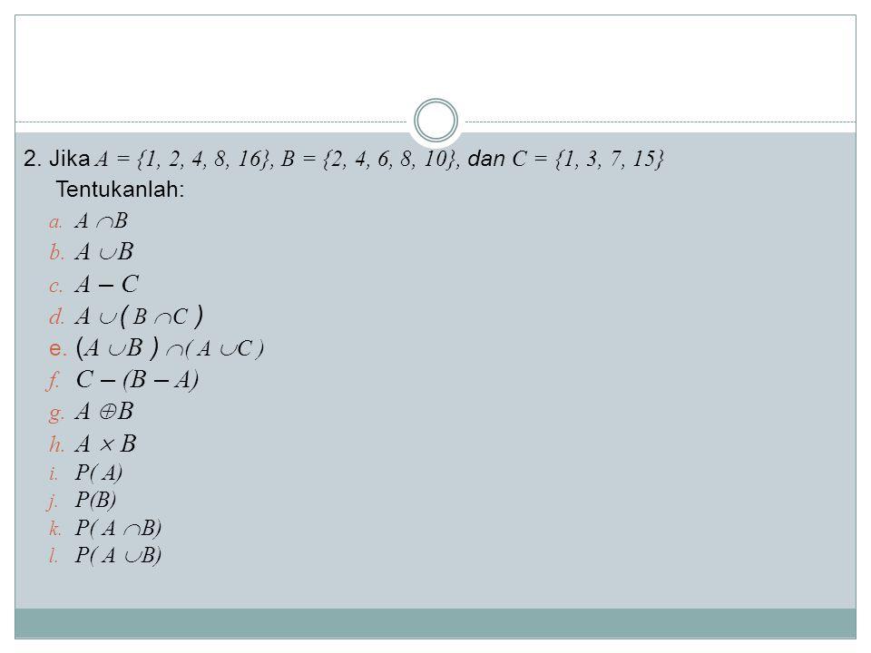 2.Jika A = {1, 2, 4, 8, 16}, B = {2, 4, 6, 8, 10}, dan C = {1, 3, 7, 15} Tentukanlah: a.