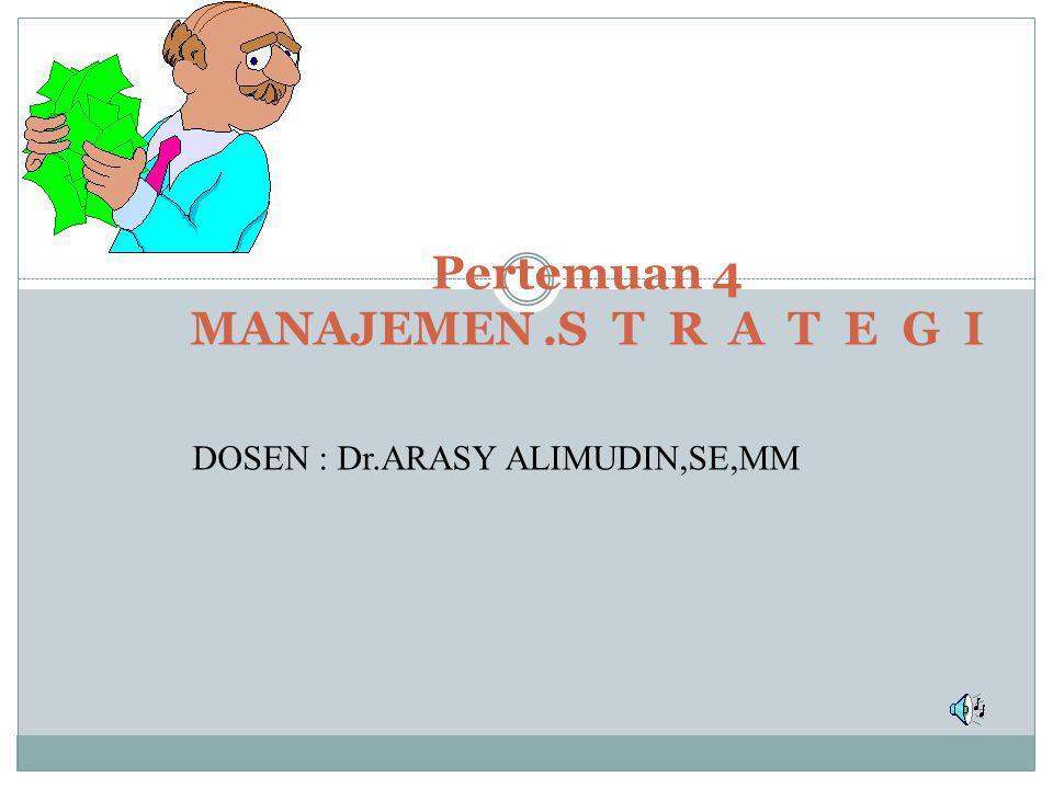 Pertemuan 4 MANAJEMEN.S T R A T E G I DOSEN : Dr.ARASY ALIMUDIN,SE,MM