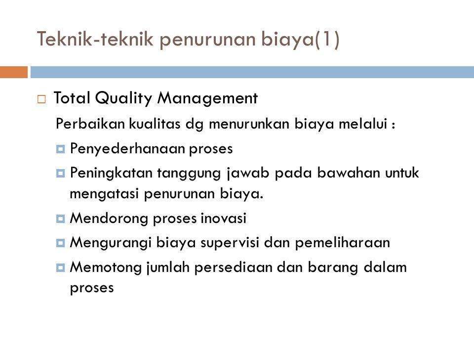 Teknik-teknik penurunan biaya(1)  Total Quality Management Perbaikan kualitas dg menurunkan biaya melalui :  Penyederhanaan proses  Peningkatan tan