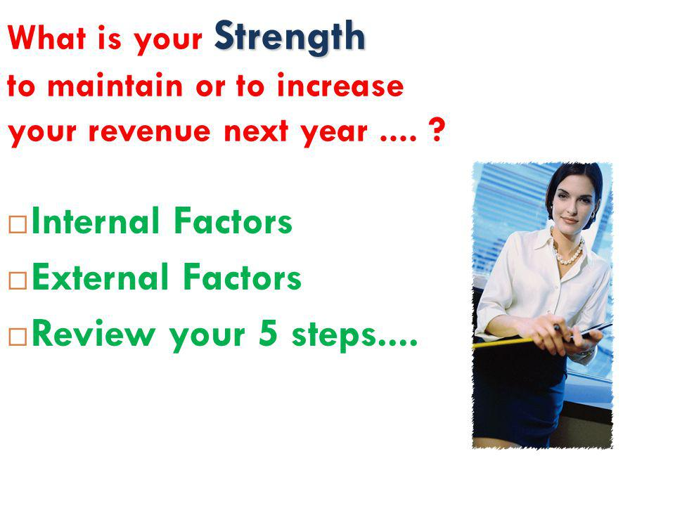 Strength What is your Strength to maintain or to increase your revenue next year.... ?  Internal Factors  External Factors  Review your 5 steps....